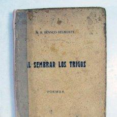 Libros antiguos: M. R. BLANCO BELMONTE. AL SEMBRAR LOS TRIGOS. MADRID. 1913. POESIA. PRIMERA EDICIÓN.. Lote 169204112
