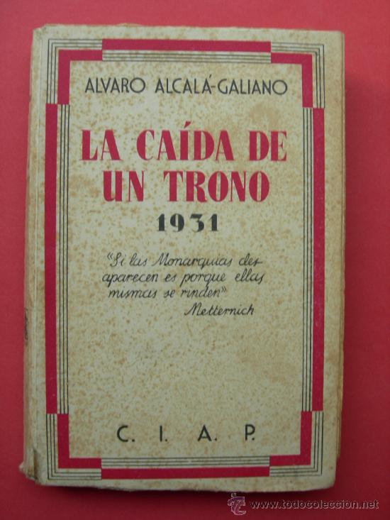 LA CAÍDA DE UN TRONO - ÁLVARO ALCALÁ - GALIANO - AÑO 1931 - CIAP (Libros Antiguos, Raros y Curiosos - Pensamiento - Política)