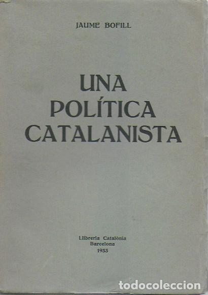 UNA POLÍTICA CATALANISTA / JAUME BOFILL; PREF. F. CAMBÓ. BCN : CATALONIA, 1933. 20X14CM. 210 P. (Libros Antiguos, Raros y Curiosos - Pensamiento - Política)
