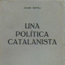 Libros antiguos: UNA POLÍTICA CATALANISTA / JAUME BOFILL; PREF. F. CAMBÓ. BCN : CATALONIA, 1933. 20X14CM. 210 P.. Lote 127757059