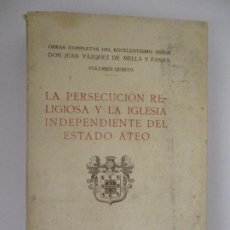 Libros antiguos: OBRAS VÁZQUEZ DE MELLA. LA PERSECUCIÓN RELIGIOSA Y LA IGLESIA INDEPENDIENTE DEL ESTADO ATEO.. Lote 224698686