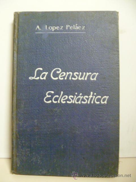 LA CENSURA ECLESIATICA - A. LOPEZ PELÁEZ - (Libros Antiguos, Raros y Curiosos - Religión)