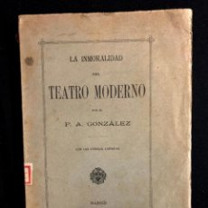 Libros antiguos: LA INMORALIDAD DEL TEATRO MODERNO. P. A. GONZÁLEZ. MADRID. IMP. DEL ASILO DE HUÉRFANOS 1899.. Lote 260269235