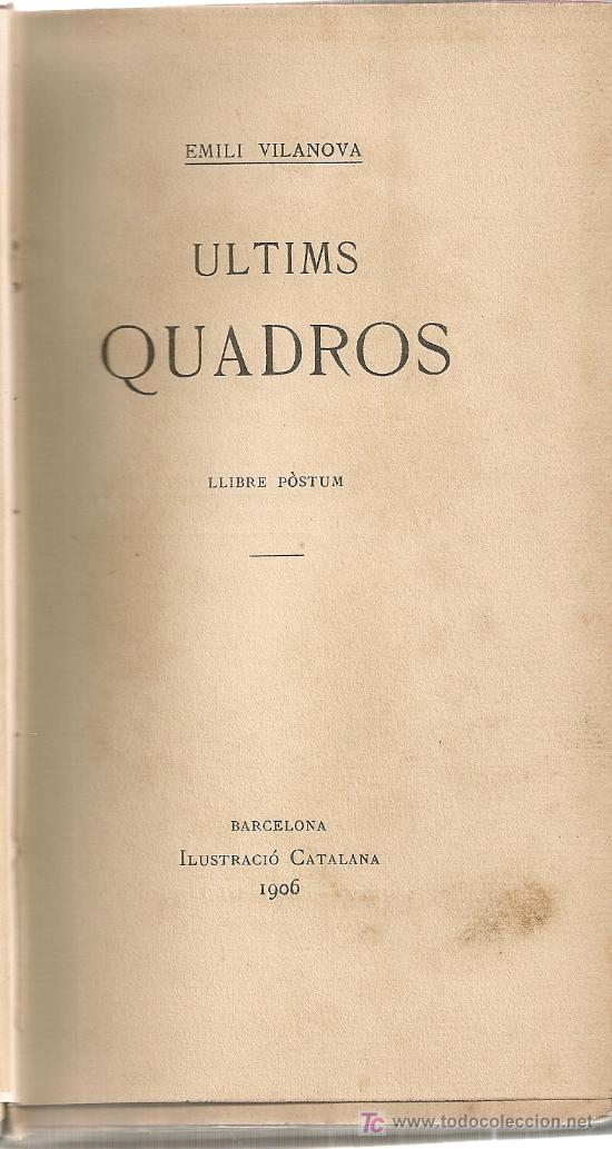 ULTIMS QUADROS, LLIBRE POSTUM / E. VILANOVA. BCN : ILUSTRACIO CATALANA, 1906. 19X11 CM. 261 P. (Libros antiguos (hasta 1936), raros y curiosos - Literatura - Narrativa - Otros)