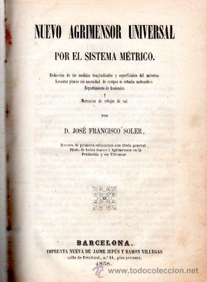 NUEVO AGRIMENSOR UNIVERSAL POR EL SISTEMA MÉTRICO, JOSÉ FRANCISCO SOLER, BARCELONA, JAIME JEPÚS,1858 (Libros Antiguos, Raros y Curiosos - Ciencias, Manuales y Oficios - Otros)