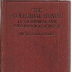Libros antiguos: THE COLLOIDAL STATE IN ITS MEDICAL AND PHYSILIOLOGICAL ASPECTS. WILLIAM BAYLISS. LONDRES. GB. 1923. Lote 39293897