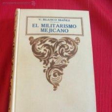 Libros antiguos: EL MILITARISMO MEJICANO - V. BLASCO IBAÑEZ. Lote 160154812