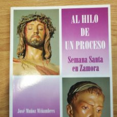 Libros antiguos: AL HILO DE UN PROCESO. SEMANA SANTA EN ZAMORA. J. MUÑOZ MIÑAMBRES -MUY AGOTADO. 1998. Lote 71202077