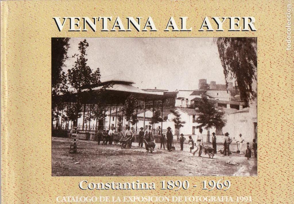 VENTANA AL AYER- CONSTANTINA 1890 1969 - EXPOSICIÓN FOTOGRAFÍA 1991 - RELIGIÓN - AUTOMÓVIL ANTIGUO (Libros Antiguos, Raros y Curiosos - Historia - Otros)