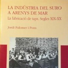Libros antiguos: LA INDÚSTRIA DEL SURO A ARENYS DE MAR. LA FABRICACIÓ DE TAPS. SEGLES XIX-XX . Lote 111217535