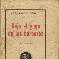 Libros antiguos: BAJO EL YUGO DE LOS BÁRBAROS, POR RICARDO LEÓN. AÑO 1932 (12.3). Lote 121880715
