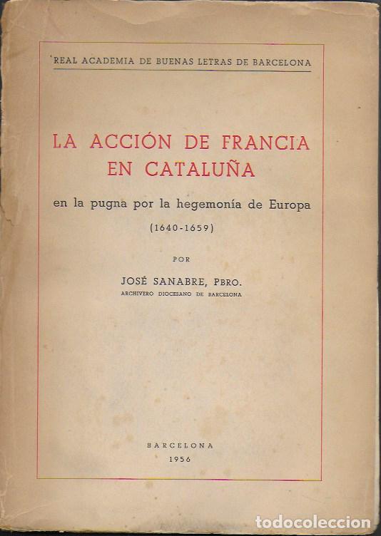 LA ACCIÓN DE FRANCIA EN CATALUÑA EN LA PUGNA POR LA HEGEMONÍA EN EUROPA 1640-1659 / J. SANABRE. (Libros Antiguos, Raros y Curiosos - Historia - Otros)