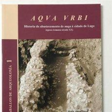 Libros antiguos: AQVA VRBI. LUGO GALICIA. HISTORIA DO ABASTECEMENTO DE AUGA Á CIDADE DE LUGO, ÉPOCA ROMANA . Lote 146032446
