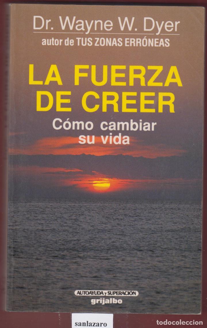 LA FUERZA DE CREER COMO CAMBIAR LA VIDA DR. WAYNE W. DYER EDIT GRIJALBO AÑO 1994 PÁGINAS 313 LE2822 (Libros Antiguos, Raros y Curiosos - Pensamiento - Otros)