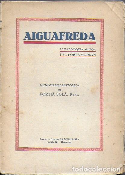 AIGUAFREDA. LA PARROQUIA ANTIGA I EL POBLE MODERN / FORTIÀ SOLÀ. BCN, 1932. 19X14CM. 160 P. + 4 P. F (Libros Antiguos, Raros y Curiosos - Historia - Otros)