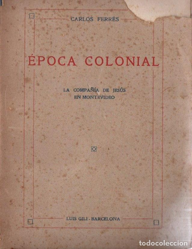 CARLOS FERRÉS : ÉPOCA COLONIAL -LA COMPAÑÍA DE JESÚS EN MONTEVIDEO (GILI, 1919) (Libros Antiguos, Raros y Curiosos - Historia - Otros)