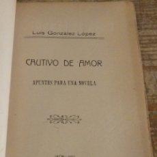 Libros antiguos: CAUTIVO DE AMOR, APUNTES PARA UNA NOVELA, LUIS GONZALEZ LOPEZ, JAEN,1911,58+XXX PAGINAS. Lote 176240748