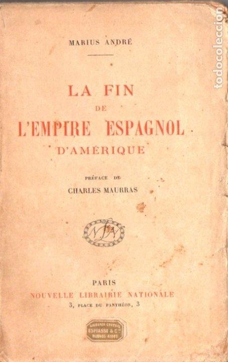 MARIUS ANDRÉ : LA FIN DE L' EMPIRE ESPAGNOL D' AMERIQUE (PARIS, 1922) (Libros Antiguos, Raros y Curiosos - Historia - Otros)