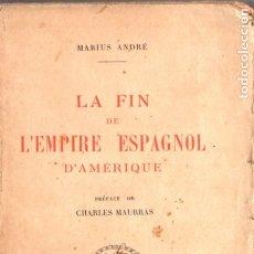 Libros antiguos: MARIUS ANDRÉ : LA FIN DE L' EMPIRE ESPAGNOL D' AMERIQUE (PARIS, 1922). Lote 178840711