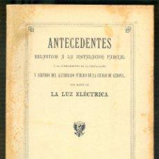 Libros antiguos: NUMULITE L1054 ANTECEDENTES RELATIVOS A LA INSTALACION DEL ALUMBRADO PÚBLICO GERONA LUZ ELÉCTRICA . Lote 179327686
