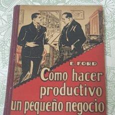 Libros antiguos: CÓMO HACER PRODUCTIVO UN PEQUEÑO NEGOCIO POR E. FORD PRIMERA EDICIÓN 1930. Lote 189900543