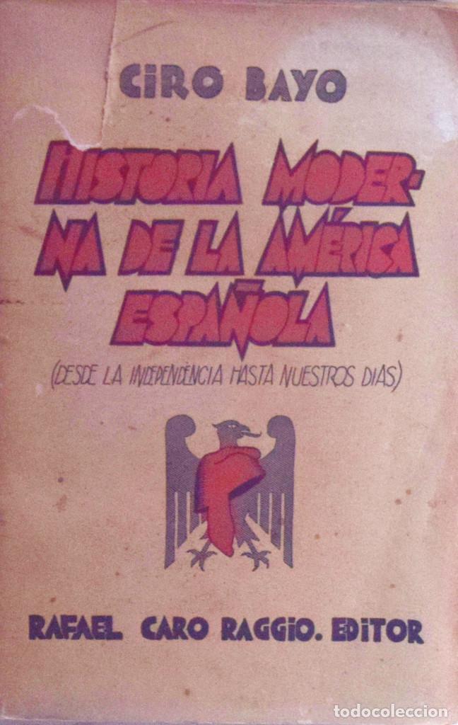 HISTORIA MODERNA DE LA AMÉRICA ESPAÑOLA (DESDE LA INDEPENDENCIA HASTA NUESTROS DÍAS) - CIRO BAYO (Libros Antiguos, Raros y Curiosos - Historia - Otros)