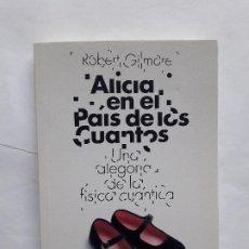 Libros antiguos: ALICIA EN EL PAIS DE LOS CUANTOS,UNA ALEGORIA DE LA FISICA CUANTICA, ROBERT GILMORE. Lote 195524037