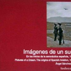 Libros antiguos: IMÁGENES DE UN SUEÑO. EN LOS INICIOS DE LA AERONÁUTICA ESPAÑOLA, 1910-1911.. Lote 197960501