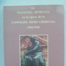 Libros antiguos: LA ESCULTURA SEVILLANA EN LA EPOCA DE LA EXPOSICION IBERO-AMERICANA 1900-1930. FAUSTO BLAZQUEZ, 1989. Lote 243809705