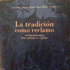 Libros: LA TRADICIÓN COMO RECLAMO. ANTROPOLOGÍA EN CASTILLA Y LEÓN. LUIS DÍAZ VIANA Y PEDRO TOMÉ.. Lote 103974399
