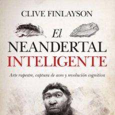 Libros: EL NEANDERTAL INTELIGENTE. ARTE RUPESTRE, CAPTURA DE AVES Y REVOLUCIÓN COGNITIVA.CIVE FINLAYSON. Lote 235631690