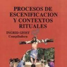 Libros: PROCESOS DE ESCENIFICACIÓN Y CONTEXTOS RITUALES INGRID GEIST COMPILADORA. Lote 227599070