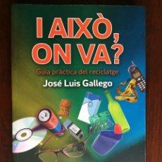 Libros: I AIXO ON VA? GUÍA PRÁCTICA DEL RECICLATGE DE JOSEP GALLEGO.TOTES LES RESPOSTES EN AQUEST LLIBRE. Lote 182707287