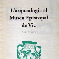 Libros: L'ARQUEOLOGIA AL MUSEU EPISCOPAL DE VIC. QUADERN DE L'ALUMNE.. Lote 66369462