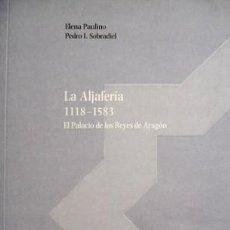 Libros: PAULINO, ELENA Y SOBRADIEL, PEDRO. LA ALJAFERIA 1118-1583. EL PALACIO DE LOS REYES DE ARAGÓN. 2010.. Lote 100572935