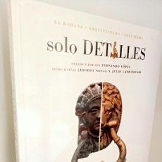 Libros: SOLO DETALLES, LA HABANA.ARQUITECTURA-ESCULTURA, GRETA EDITORES, 2004. Lote 220832332