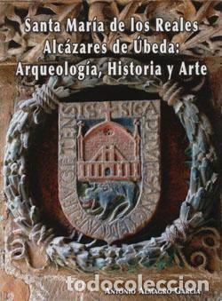 SANTA MARÍA DE LOS REALES ALCÁZARES DE ÚBEDA: ARQUEOLOGÍA, HISTORIA Y ARTE (Libros Nuevos - Bellas Artes, ocio y coleccionismo - Arquitectura)