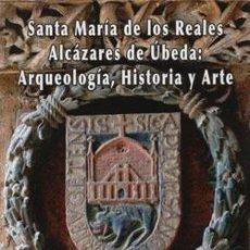 Libros: SANTA MARÍA DE LOS REALES ALCÁZARES DE ÚBEDA: ARQUEOLOGÍA, HISTORIA Y ARTE. Lote 234952630