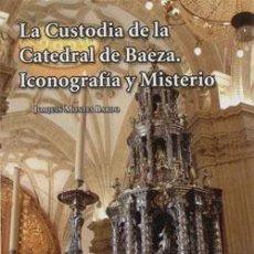 Libros: LA CUSTODIA DE LA CATEDRAL DE BAEZA. INOCOGRAFÍA Y MISTERIO.. Lote 234953555