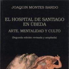 Libros: EL HOSPITAL DE SANTIAGO EN ÚBEDA. ARTE, MENTALIDAD Y CULTO. JOAQUÍN MONTES BARDO. Lote 252670215