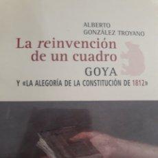 Libros: LA REINVENCIÓN DE UN CUADRO. GOYA Y ALEGORÍA DE LA CONSTITUCIÓN DE 1812. Lote 116459336