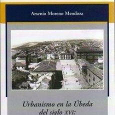 Libros: URBANISMO EN LA ÚBEDA DEL SIGLO XVI: ENTRE LA TRADICIÓN MEDIEVAL Y LA REFORMA. ARSENIO MORENO MNZ.. Lote 252985900