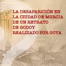 Libros: LA DESAPARICIÓN EN LA CIUDAD DE MURCIA DE UN RETRATO DE GODOY REALIZADO POR GOYA.. Lote 266656323