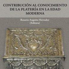 Libros: CONTRIBUCIÓN AL CONOCIMIENTO DE LA PLATERÍA EN LA EDAD MODERNA. ROSARIO ANGUITA HERRADOR, VV.AA.. Lote 254330210