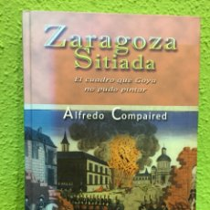 Libros de Aventuras: LIBRO: ZARAGOZA SITIADA; EL CUADRO QUE GOYA NO PUDO PINTAR. ALFREDO COMPAIRED.. Lote 112615766