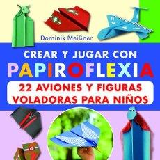 Libros: CREAR Y JUGAR CON PAPIROFLEXIA. 22 AVIONES Y FIGURAS VOLADORAS PARA NIÑOS - DOMINIK MEISSNER. Lote 57803865