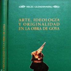 Libros: GLENDINNING, NIGEL. ARTE, IDEOLOGÍA Y ORIGINALIDAD EN LA OBRA DE GOYA. TRAD. DE M. GARCÍA GATO.2008.. Lote 115166547