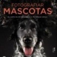 Libros: FOTOGRAFIAR MASCOTAS. EL ARTE DE FOTOGRAFIAR A TU MEJOR AMIGO. Lote 139301108