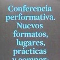 Libros: CONFERENCIA PERFORMATIVA: NUEVOS FORMATOS, LUGARES, PRÁCTICAS Y COMPORTAMIENTOS ARTÍSTICOS. Lote 179393605