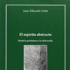 Libros: EL ESPÍRITU ABSTRACTO . DESDE LA PREHISTORIA A LA EDAD MEDIA (JUAN EDUARDO CIRLOT) EUNSA 2013. Lote 192957697